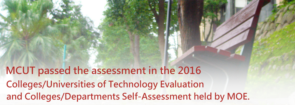 MCUT passed the assessment in the 2016 Colleges/Universities of Technology Evaluation and Colleges/Departments Self-Assessment held by MOE.(Open new window)